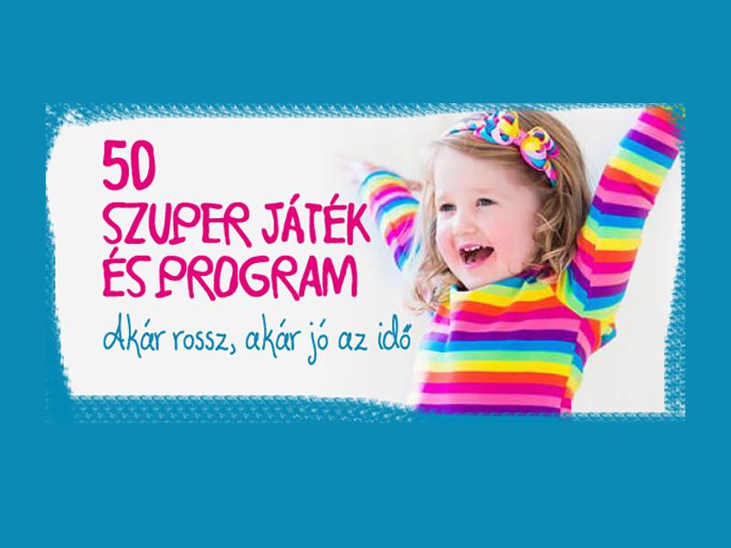 50 szuper játékötlet és program, amit imádni fog a gyerek - Akár jó, akár rossz az idő, nem fogtok unatkozni